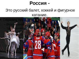 Россия - Это русский балет, хоккей и фигурное катание.