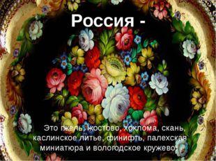 Россия - Это гжель, жостово, хохлома, скань, каслинское литье, финифть, палех