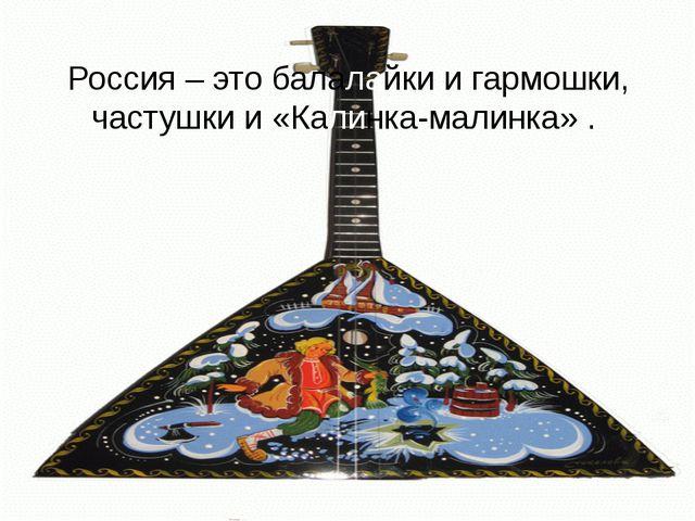 Россия – это балалайки и гармошки, частушки и «Калинка-малинка» .