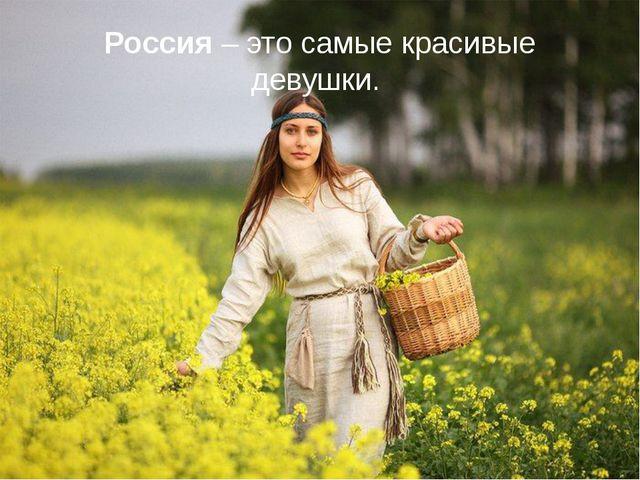 Россия – это самые красивые девушки.
