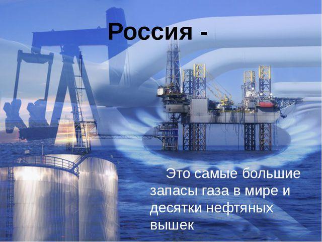 Россия - Это самые большие запасы газа в мире и десятки нефтяных вышек