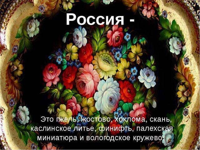 Россия - Это гжель, жостово, хохлома, скань, каслинское литье, финифть, палех...