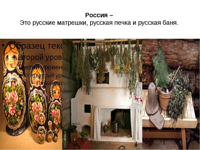 Россия – Это русские матрешки, русская печка и русская баня.