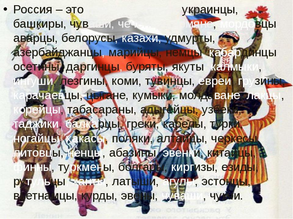 Россия – это русские, татары, украинцы, башкиры, чуваши, чеченцы, армяне, мор...