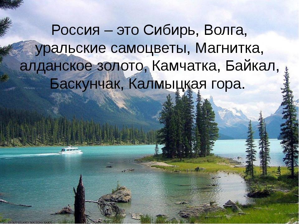 Россия – это Сибирь, Волга, уральские самоцветы, Магнитка, алданское золото,...
