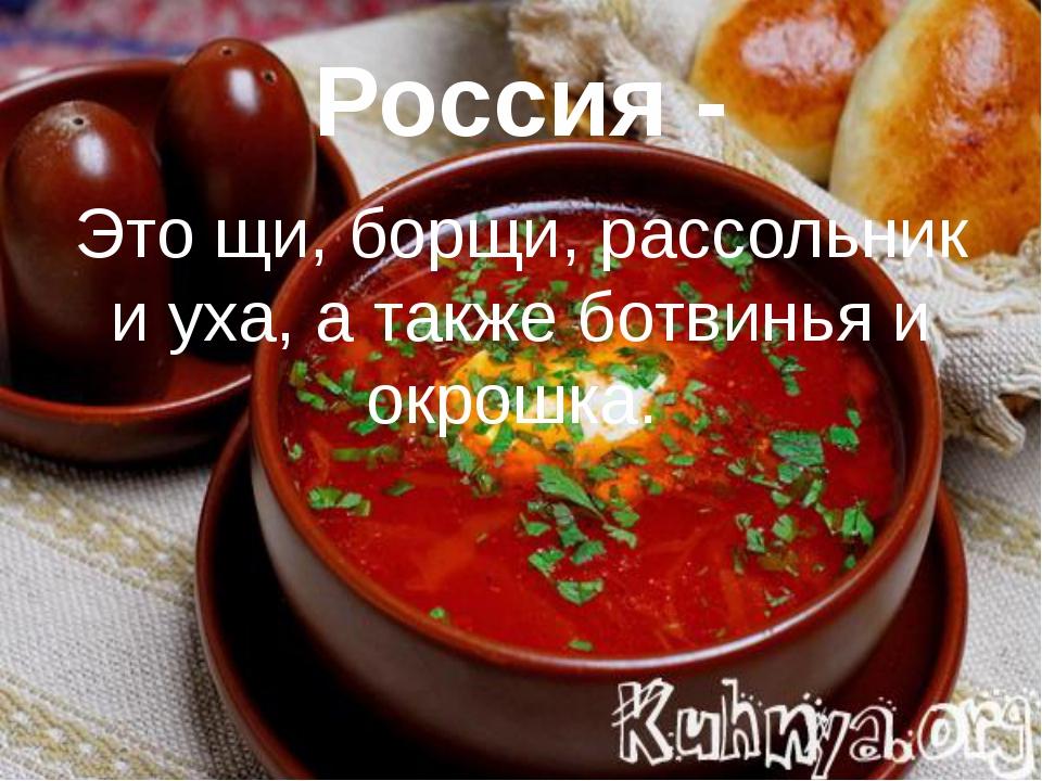 Россия - Это щи, борщи, рассольник и уха, а также ботвинья и окрошка.