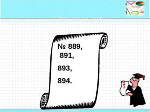 № 889, 891, 893, 894. Үйге тапсырма