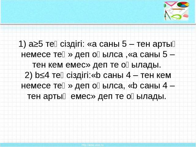 1) a≥5 теңсіздігі: «а саны 5 – тен артық немесе тең» деп оқылса ,«а саны 5 –...