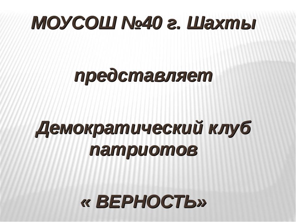 МОУСОШ №40 г. Шахты представляет Демократический клуб патриотов « ВЕРНОСТЬ»