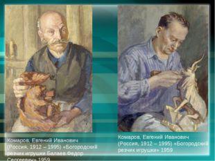 Комаров, Евгений Иванович (Россия, 1912 – 1995) «Богородский резчик игрушки Б