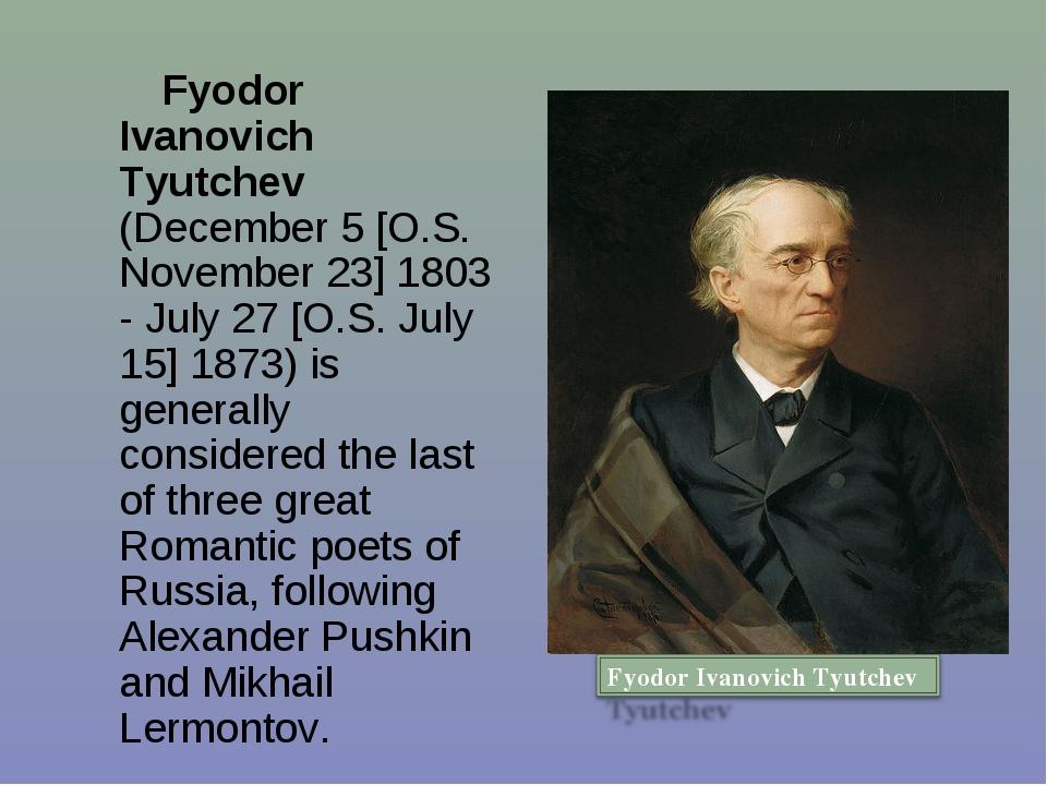 Fyodor Ivanovich Tyutchev (December 5 [O.S. November 23] 1803 - July 27 [O.S...