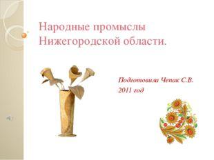 Народные промыслы Нижегородской области. Подготовила Чепак С.В. 2011 год