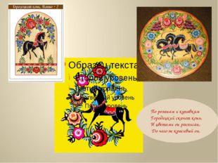По розанам и купавкам Городецкий скачет конь, И цветами он расписан, До чего