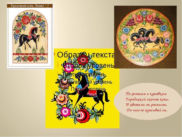 По розанам и купавкам Городецкий скачет конь, И цветами он расписан, До чего...