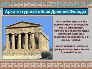Архитектурный облик Древней Эллады «Мы любим красоту без прихотливости и мудр