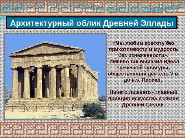 Архитектурный облик Древней Эллады «Мы любим красоту без прихотливости и мудр...