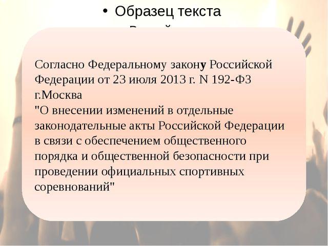 Согласно Федеральному закону Российской Федерации от 23 июля 2013 г. N 192-Ф...