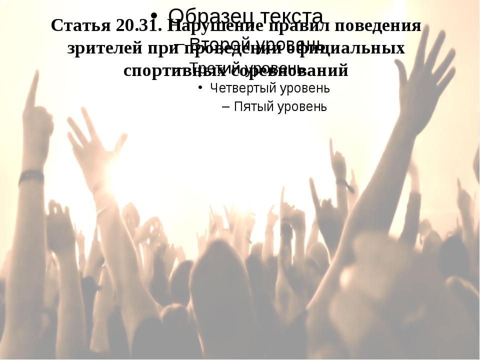 Статья 20.31. Нарушение правил поведения зрителей при проведении официальных...