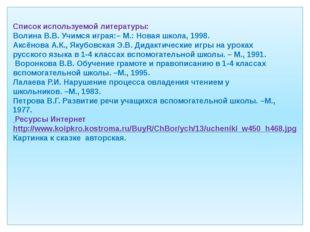 Список используемой литературы: Волина В.В. Учимся играя:– М.: Новая школа,