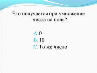 Что получается при умножение числа на ноль? 0 10 То же число