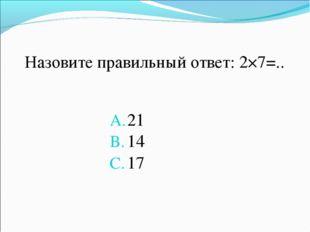 Назовите правильный ответ: 2×7=.. 21 14 17