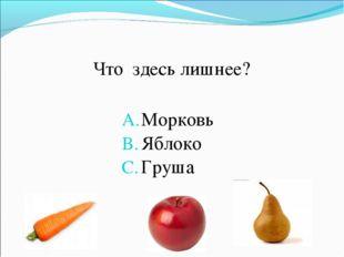 Что здесь лишнее? Морковь Яблоко Груша