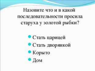 Назовите что и в какой последовательности просила старуха у золотой рыбки? С