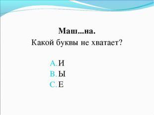 Маш...на. Какой буквы не хватает? И Ы Е