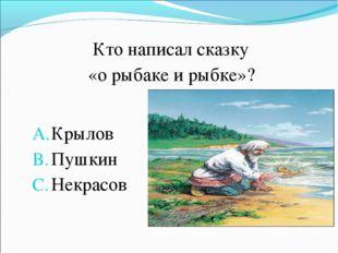 Кто написал сказку «о рыбаке и рыбке»? Крылов Пушкин Некрасов