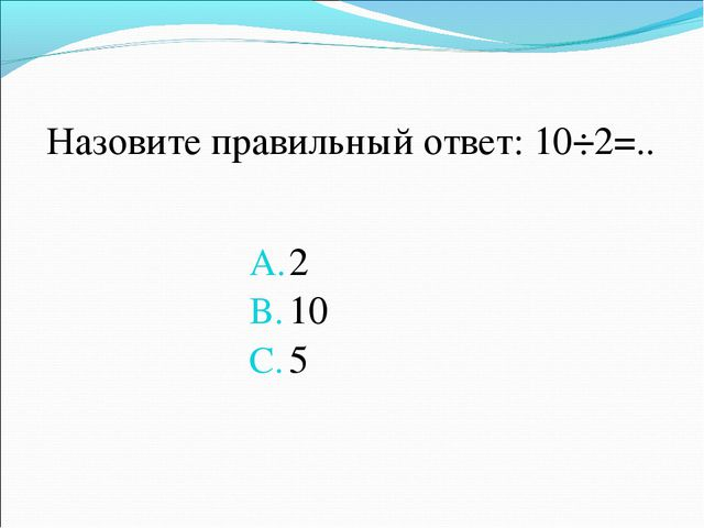 Назовите правильный ответ: 10÷2=.. 2 10 5
