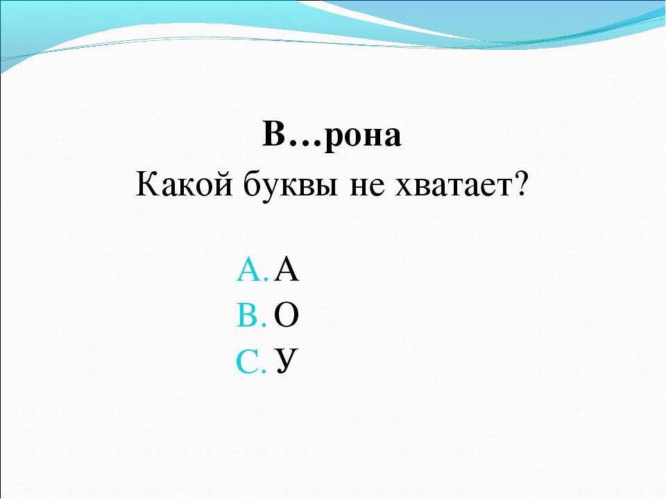 В…рона Какой буквы не хватает? А О У