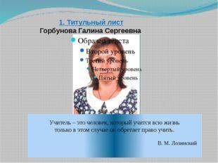 1. Титульный лист Горбунова Галина Сергеевна Учитель – это человек, который