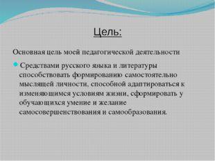 Цель: Основная цель моей педагогической деятельности Средствами русского язык
