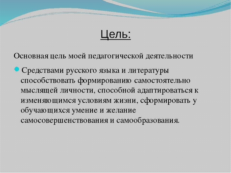 Цель: Основная цель моей педагогической деятельности Средствами русского язык...