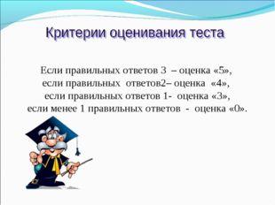 Если правильных ответов 3 – оценка «5», если правильных ответов2– оценка «