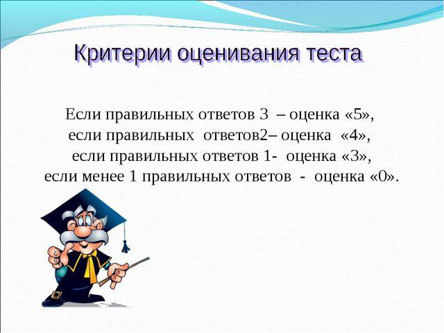 Если правильных ответов 3 – оценка «5», если правильных ответов2– оценка «...