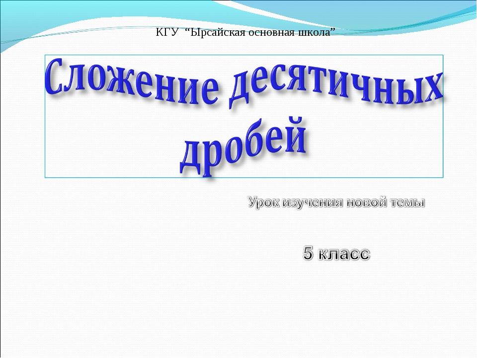 """КГУ """"Ырсайская основная школа"""""""