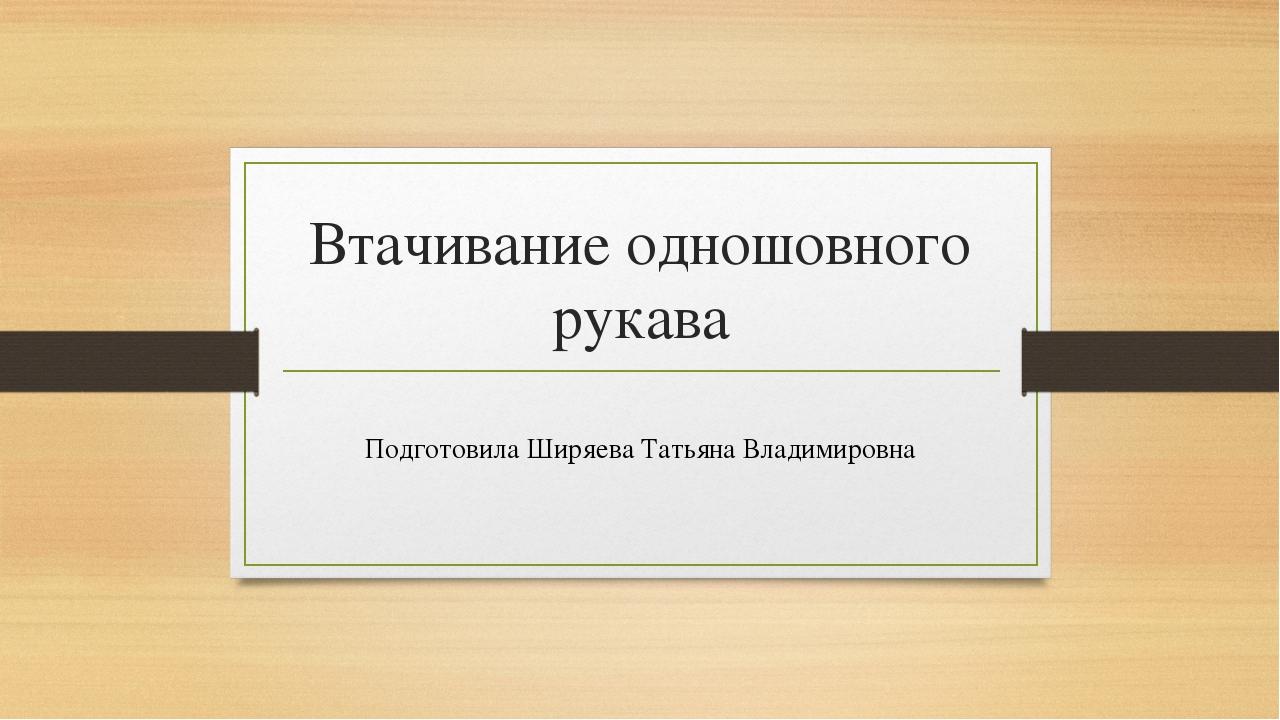 Втачивание одношовного рукава Подготовила Ширяева Татьяна Владимировна