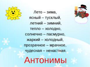 Лето – зима, ясный – тусклый, летний – зимний, тепло – холодно, солнечно – п