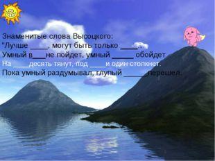 """Знаменитые слова Высоцкого: """"Лучше ____, могут быть только ____.. Умный в___н"""