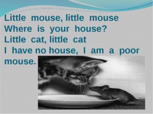 Little mouse, little mouse Where is your house? Little cat, little cat I have