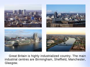 Great Britain is highly industrialized country. The main industrial centres