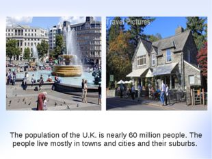 The population of the U.K. is nearly 60 million people. The people live mostl