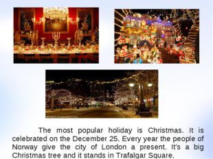 The most popular holiday is Christmas. It is celebrated on the December 25.