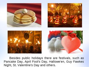 Besides public holidays there are festivals, such as Pancake Day, April Fool
