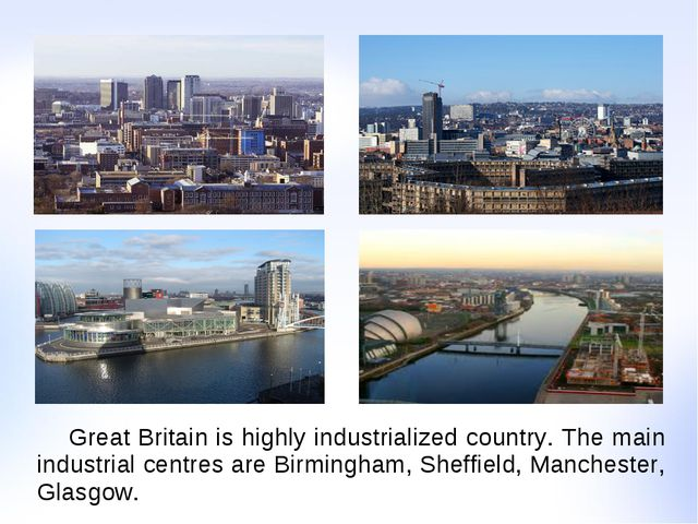 Great Britain is highly industrialized country. The main industrial centres...