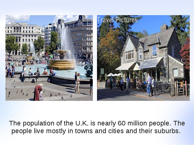 The population of the U.K. is nearly 60 million people. The people live mostl...