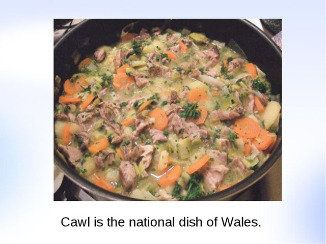 Cawl is the national dish of Wales.