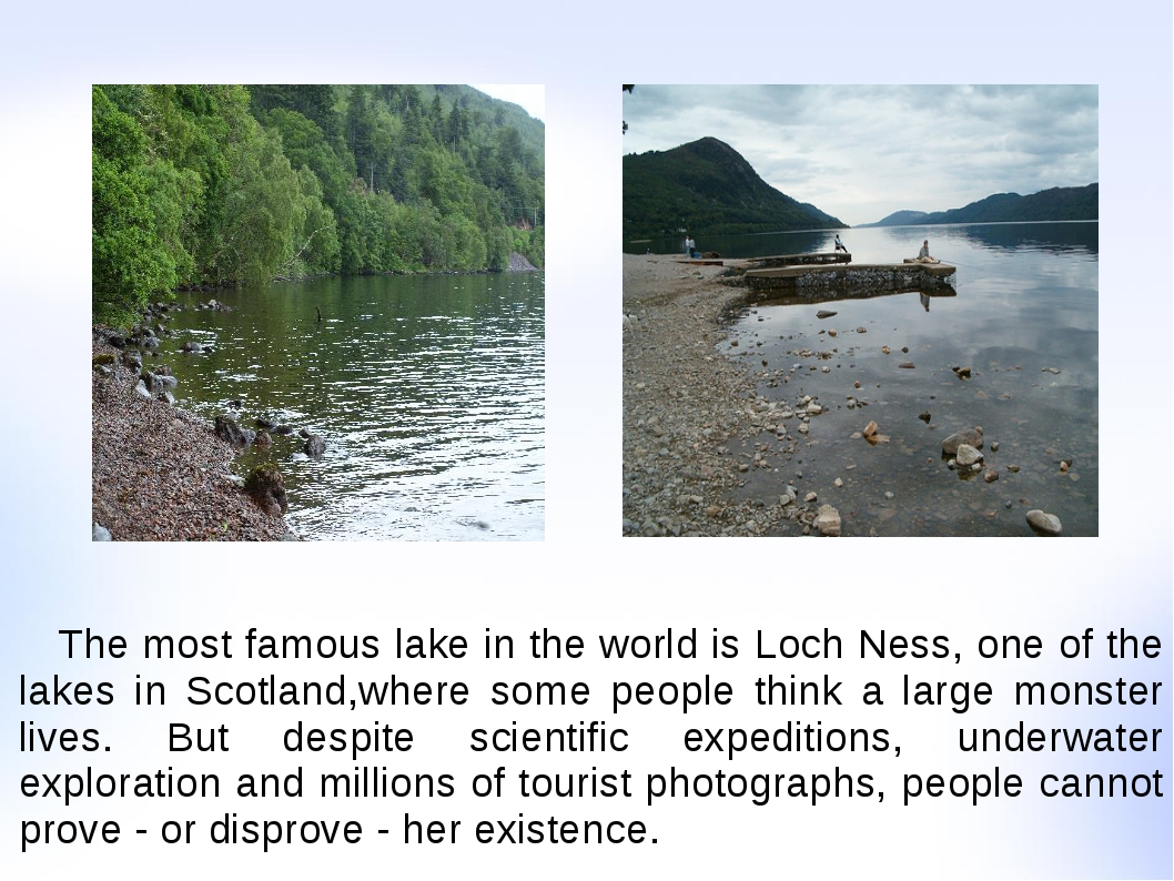 The most famous lake in the world is Loch Ness, one of the lakes in Scotland...