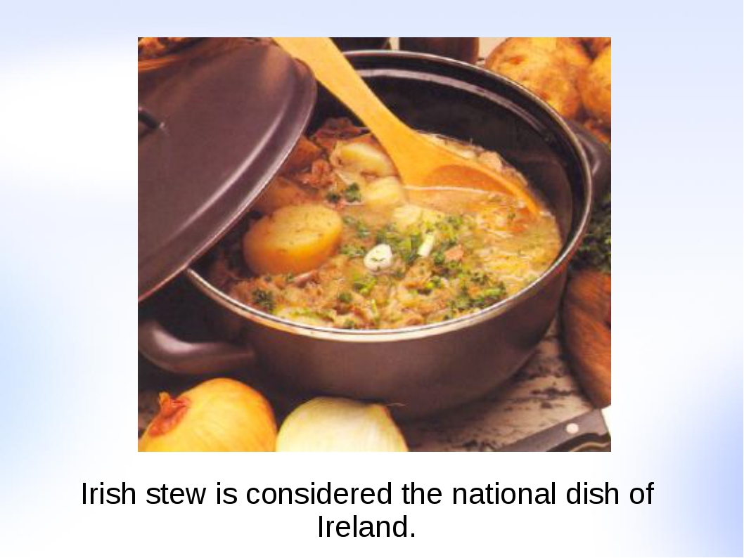 Irish stew is considered the national dish of Ireland.